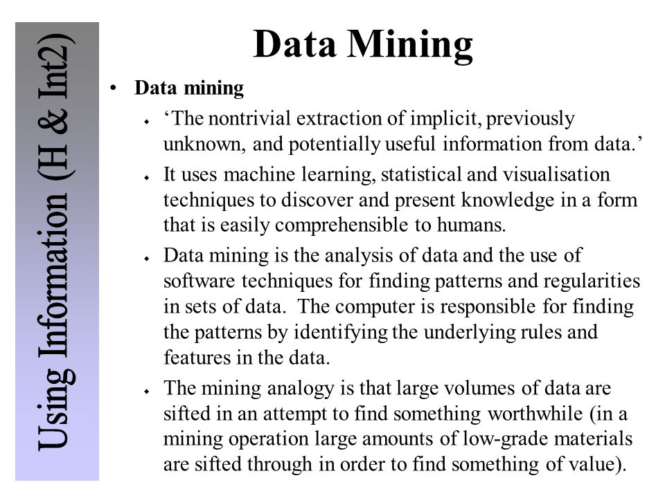 Data Mining Data mining The nontrivial extraction of implicit, previously unknown, and potentially useful information from data. It uses machine learn