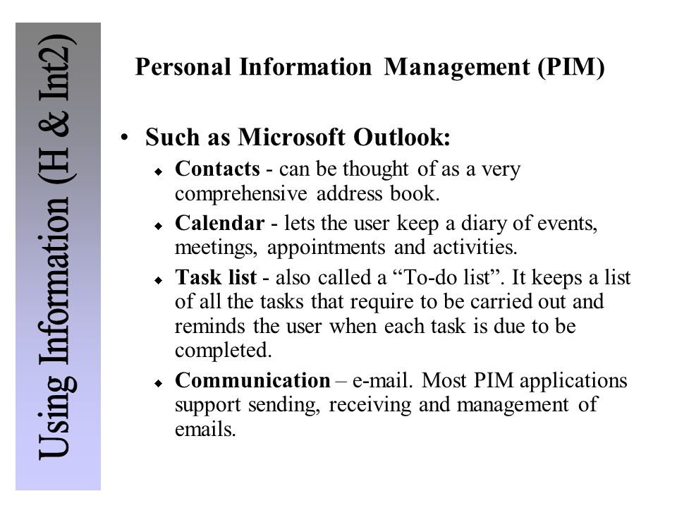 Personal Information Management (PIM) Such as Microsoft Outlook: Contacts - can be thought of as a very comprehensive address book. Calendar - lets th