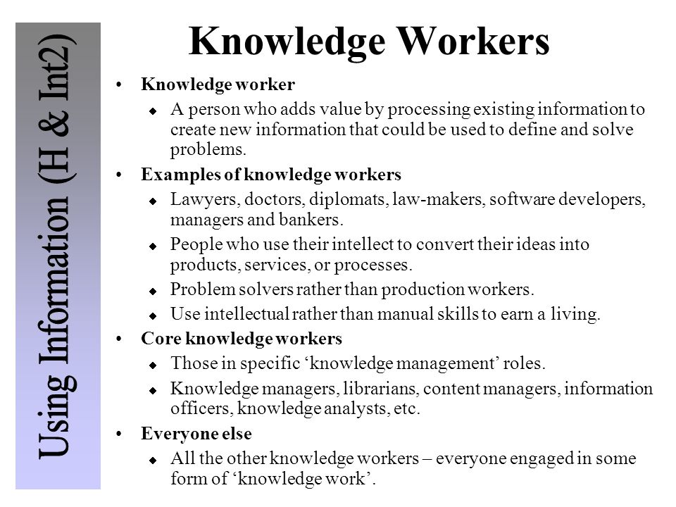 Knowledge Workers Knowledge worker A person who adds value by processing existing information to create new information that could be used to define a
