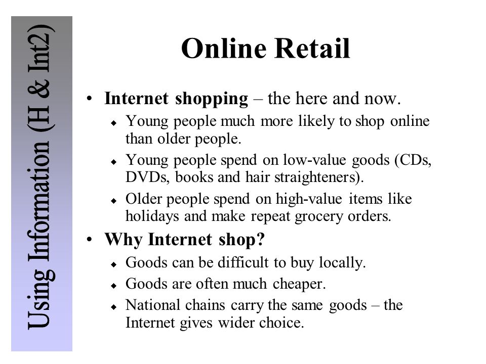 Online Retail Internet shopping – the here and now. Young people much more likely to shop online than older people. Young people spend on low-value go