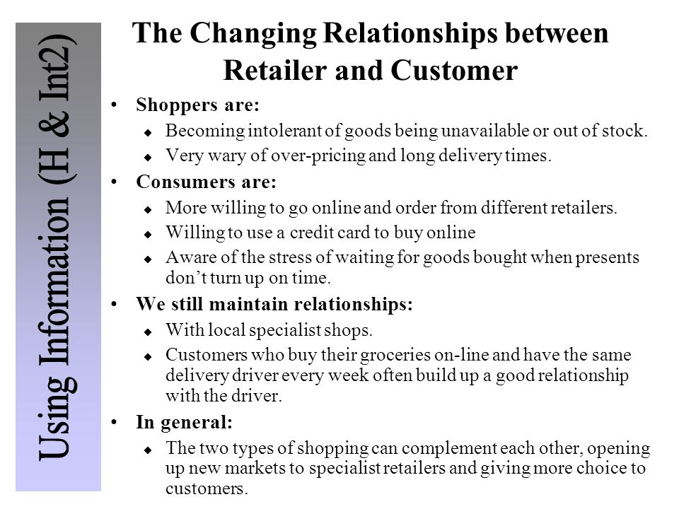 The Changing Relationships between Retailer and Customer Shoppers are: Becoming intolerant of goods being unavailable or out of stock. Very wary of ov