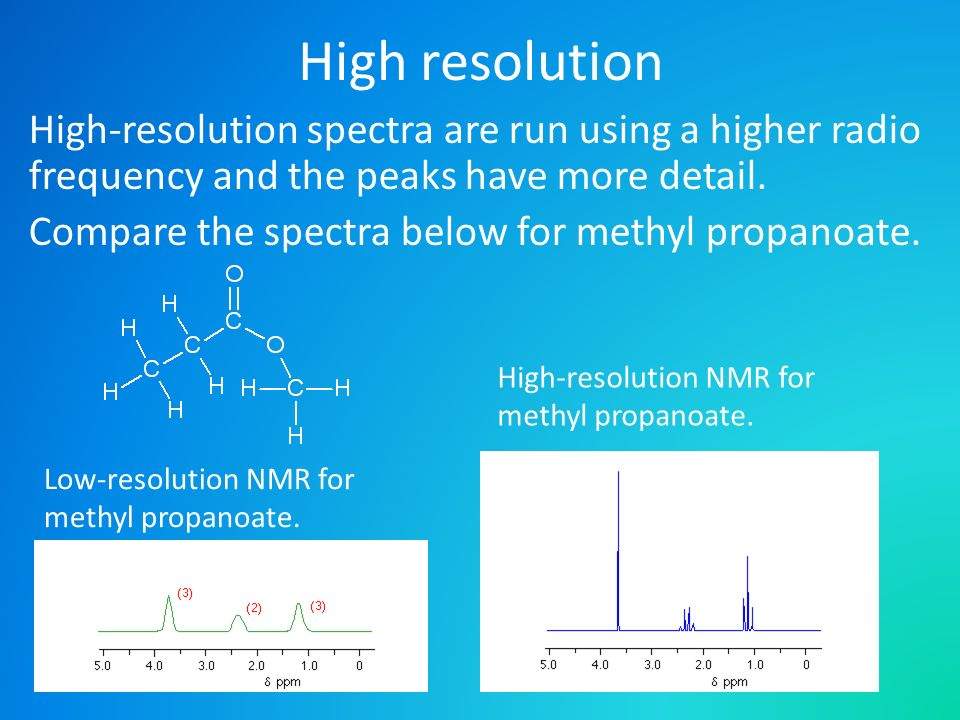 High resolution High-resolution spectra are run using a higher radio frequency and the peaks have more detail. Compare the spectra below for methyl pr