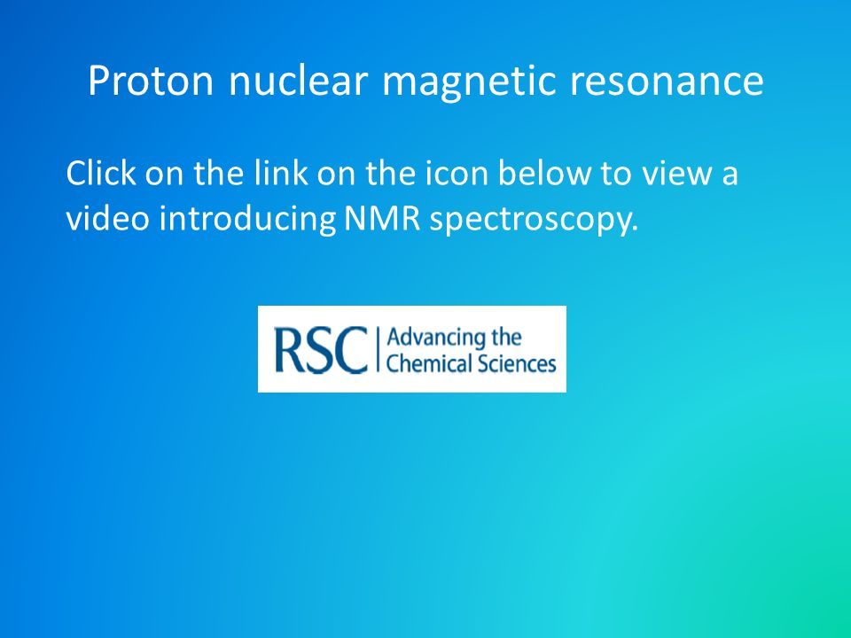 Proton nuclear magnetic resonance Click on the link on the icon below to view a video introducing NMR spectroscopy.
