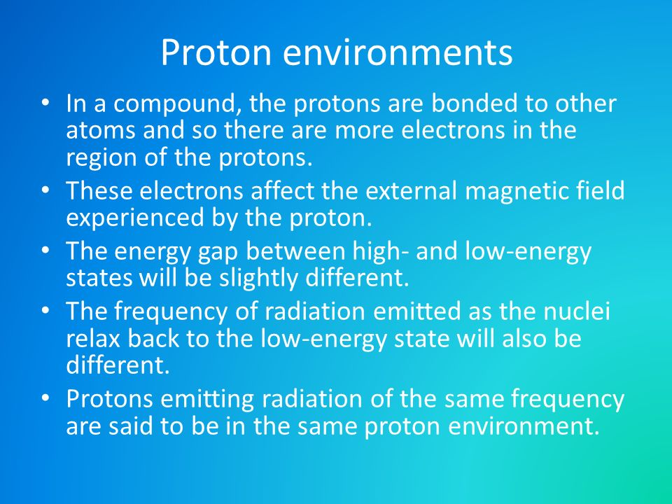 Proton environments In a compound, the protons are bonded to other atoms and so there are more electrons in the region of the protons. These electrons