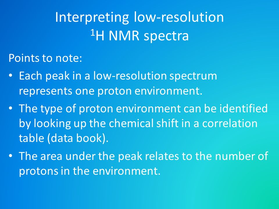 Interpreting low-resolution 1 H NMR spectra Points to note: Each peak in a low-resolution spectrum represents one proton environment. The type of prot