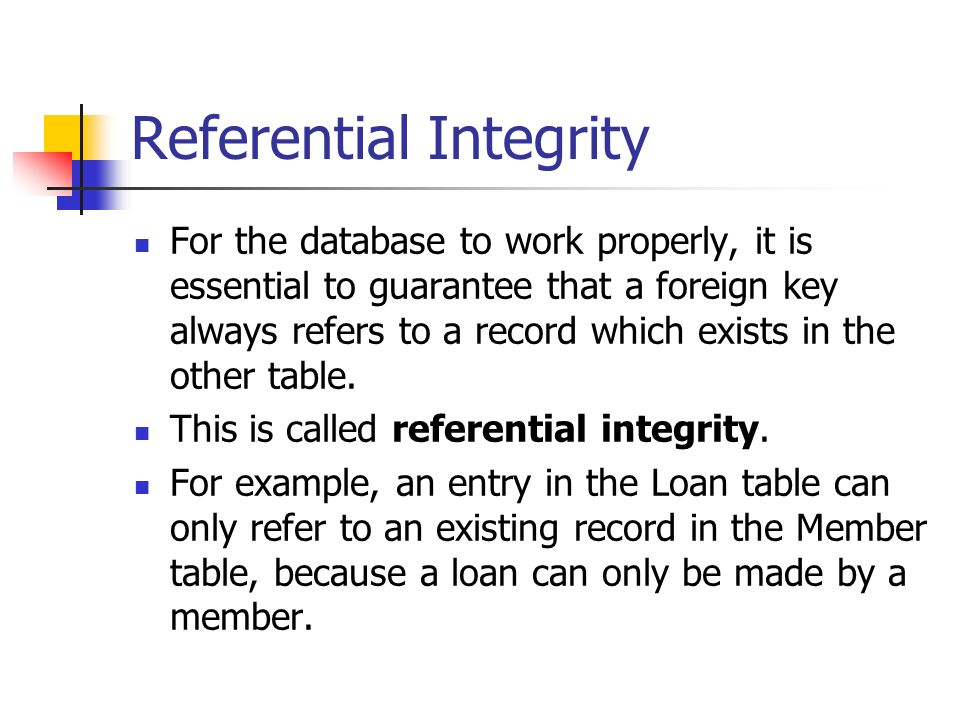 Referential Integrity For the database to work properly, it is essential to guarantee that a foreign key always refers to a record which exists in the other table.