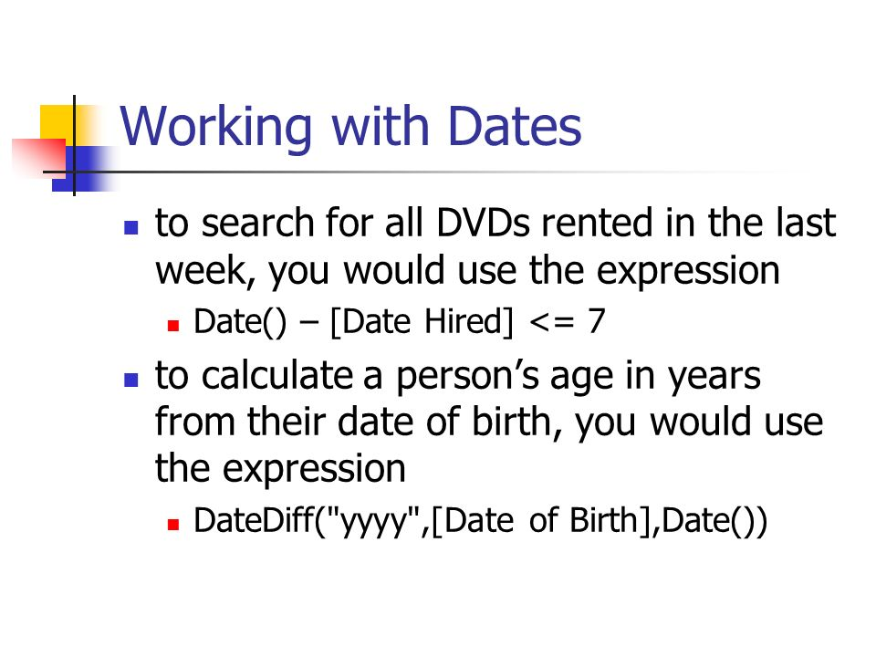 Working with Dates to search for all DVDs rented in the last week, you would use the expression Date() – [Date Hired] <= 7 to calculate a persons age in years from their date of birth, you would use the expression DateDiff( yyyy ,[Date of Birth],Date())
