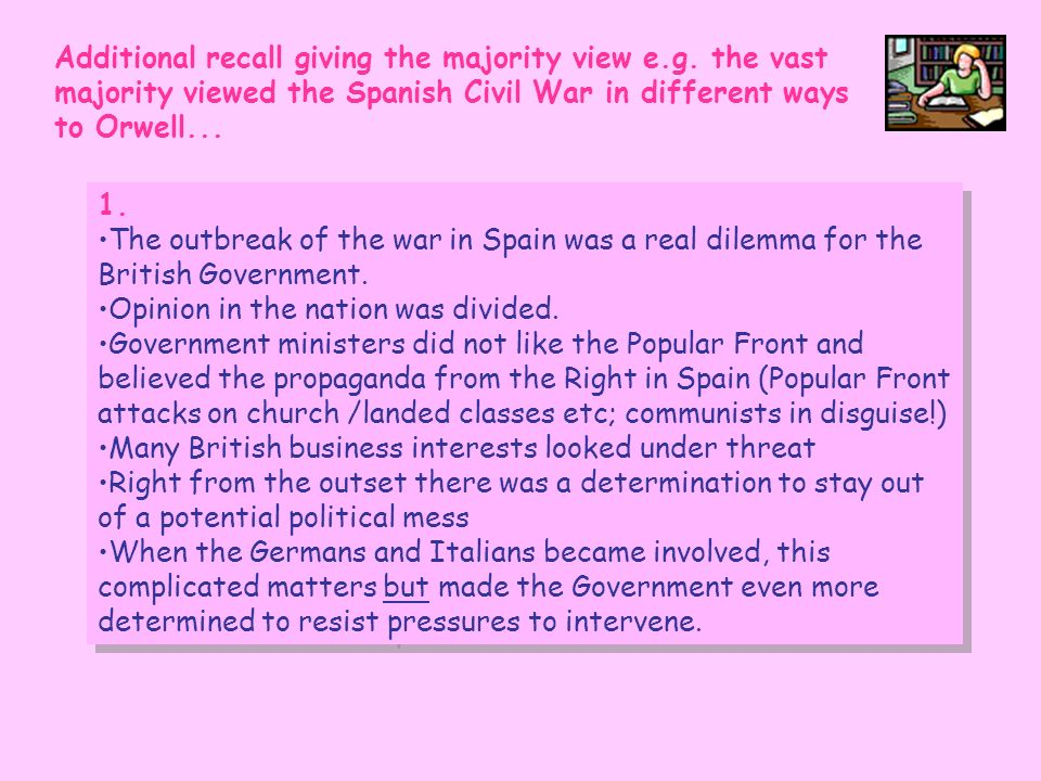 Additional recall giving the majority view e.g. the vast majority viewed the Spanish Civil War in different ways to Orwell... 1. The outbreak of the w