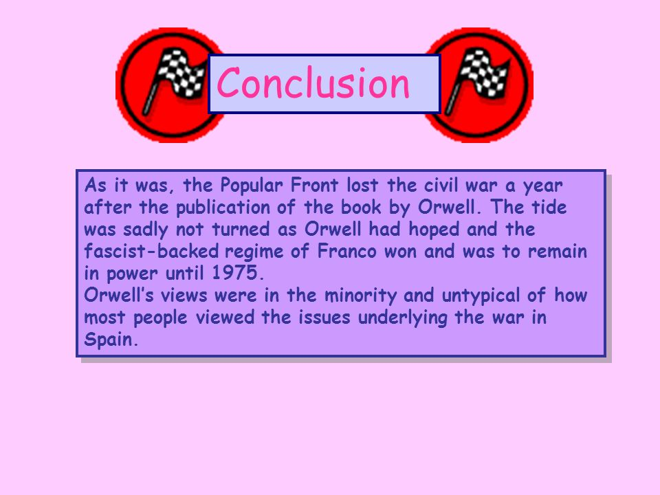 Conclusion As it was, the Popular Front lost the civil war a year after the publication of the book by Orwell.