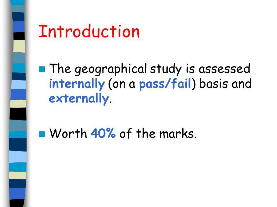 Introduction The geographical study is assessed internally (on a pass/fail) basis and externally. Worth 40% of the marks.