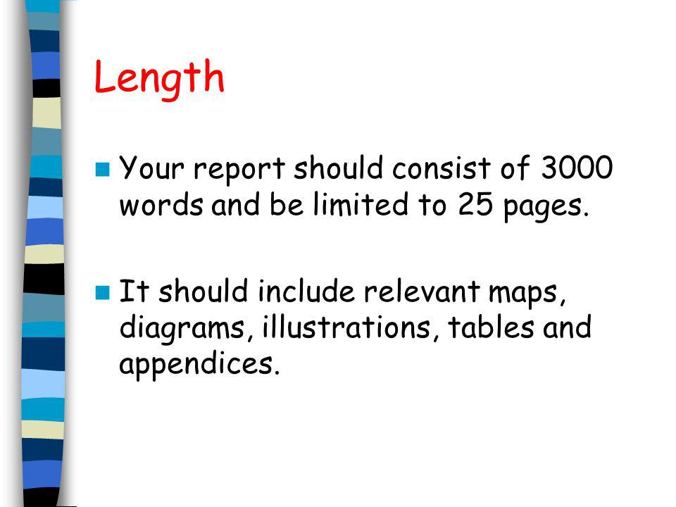 Length Your report should consist of 3000 words and be limited to 25 pages. It should include relevant maps, diagrams, illustrations, tables and appen