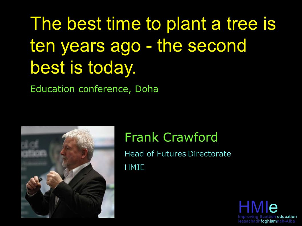 HMIe leasachadhfoghlamnah-Alba Improving Scottish education The best time to plant a tree is ten years ago - the second best is today.