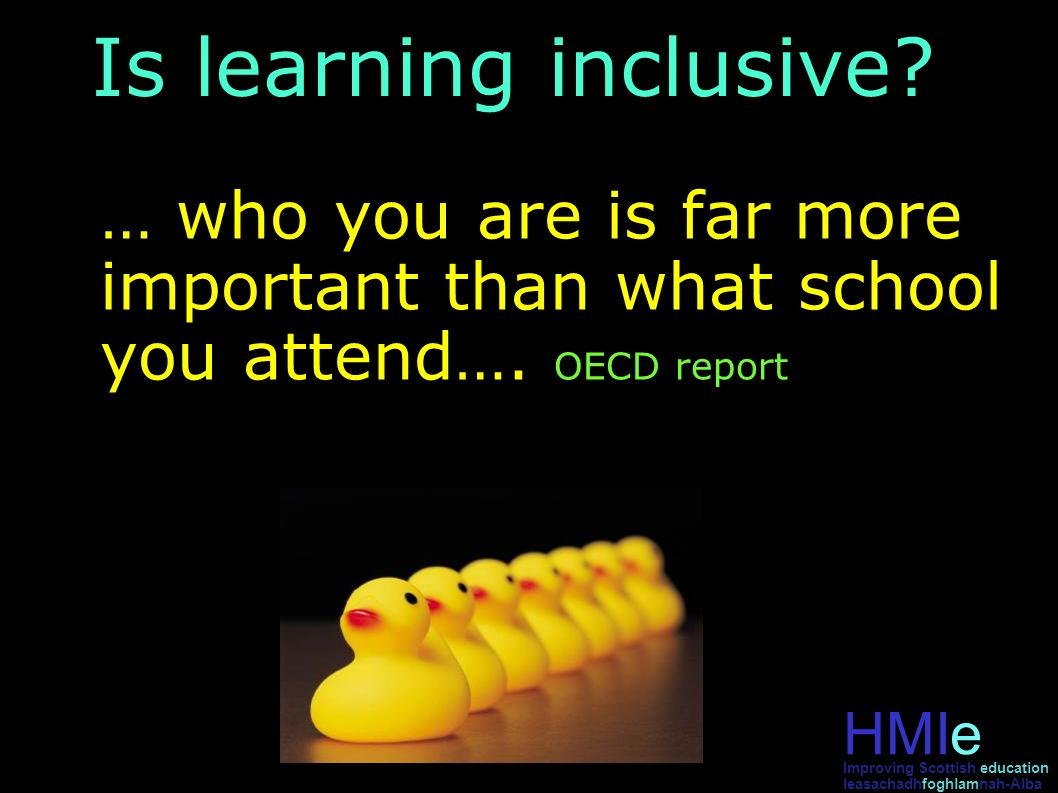 HMIe leasachadhfoghlamnah-Alba Improving Scottish education Is learning inclusive? … who you are is far more important than what school you attend…. O