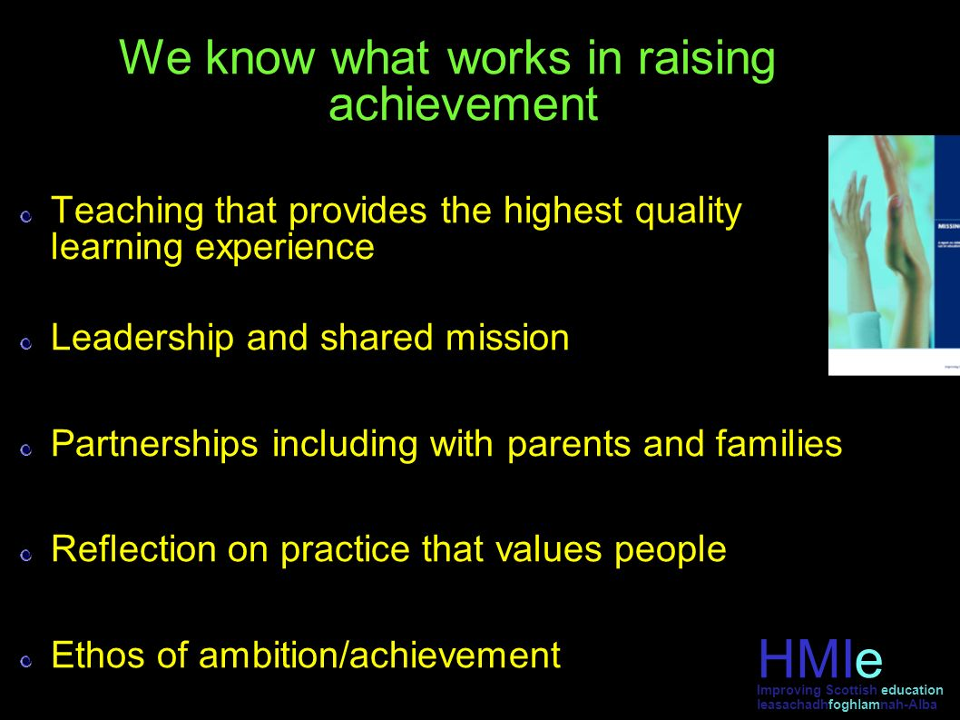 We know what works in raising achievement Teaching that provides the highest quality learning experience Leadership and shared mission Partnerships including with parents and families Reflection on practice that values people Ethos of ambition/achievement HMIe leasachadhfoghlamnah-Alba Improving Scottish education