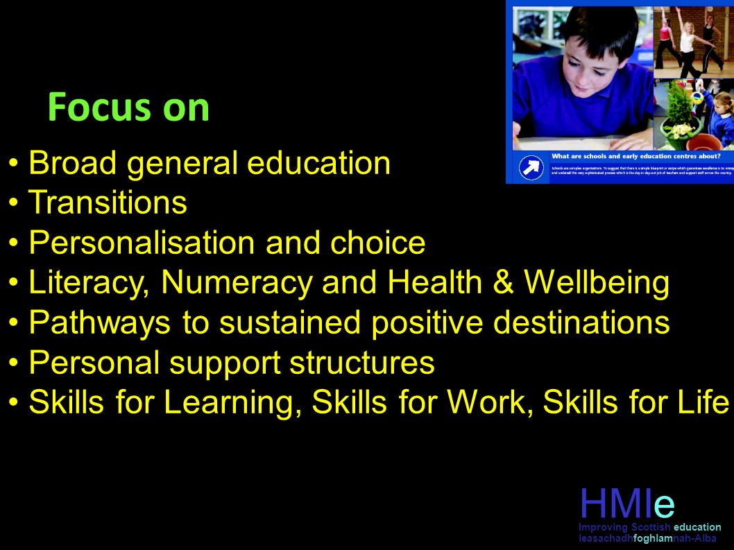Focus on Broad general education Transitions Personalisation and choice Literacy, Numeracy and Health & Wellbeing Pathways to sustained positive desti