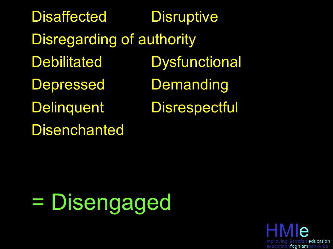 HMIe leasachadhfoghlamnah-Alba Improving Scottish education DisaffectedDisruptive Disregarding of authority DebilitatedDysfunctional DepressedDemandin