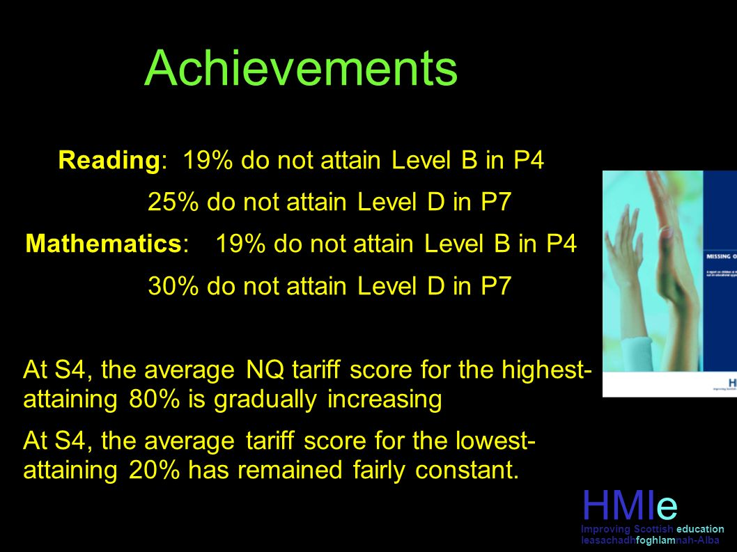 Achievements Reading: 19% do not attain Level B in P4 25% do not attain Level D in P7 Mathematics:19% do not attain Level B in P4 30% do not attain Level D in P7 At S4, the average NQ tariff score for the highest- attaining 80% is gradually increasing At S4, the average tariff score for the lowest- attaining 20% has remained fairly constant.