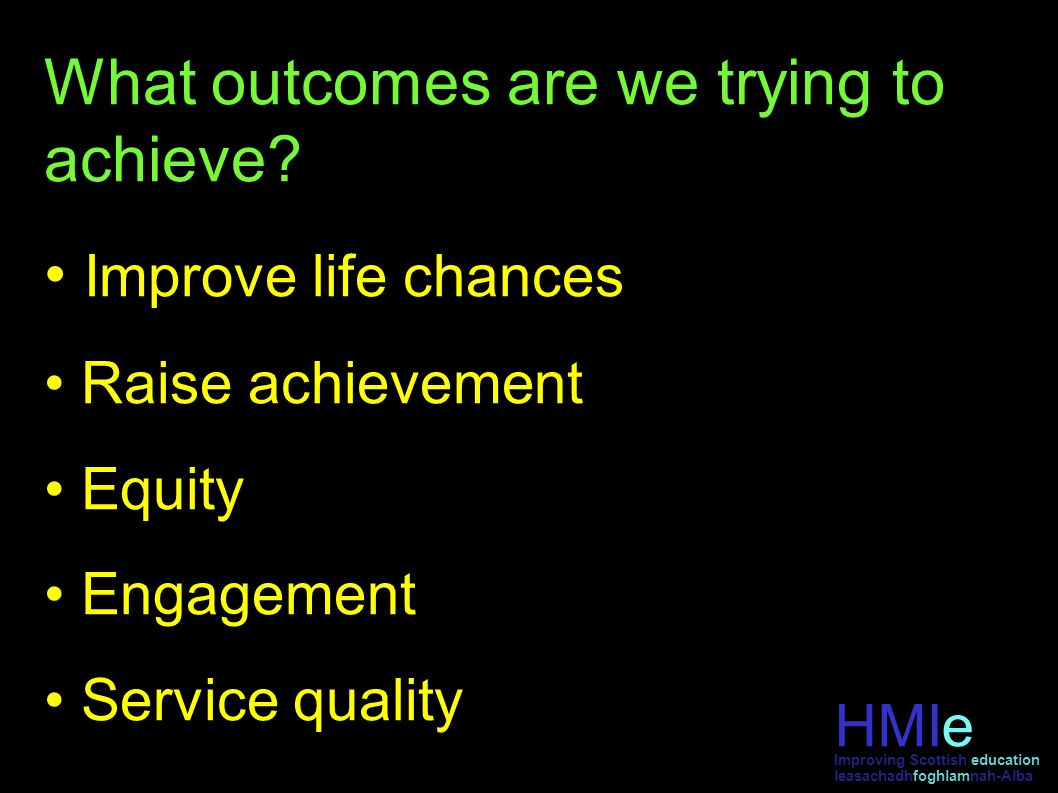 HMIe leasachadhfoghlamnah-Alba Improving Scottish education What outcomes are we trying to achieve? Improve life chances Raise achievement Equity Enga