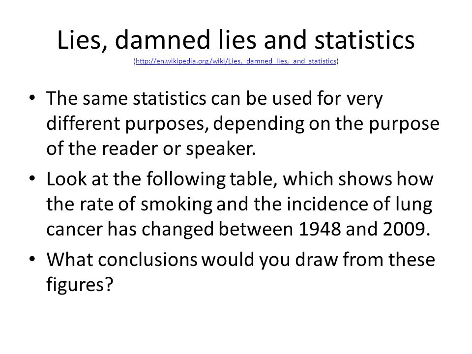 Lies, damned lies and statistics (http://en.wikipedia.org/wiki/Lies,_damned_lies,_and_statistics)http://en.wikipedia.org/wiki/Lies,_damned_lies,_and_statistics The same statistics can be used for very different purposes, depending on the purpose of the reader or speaker.