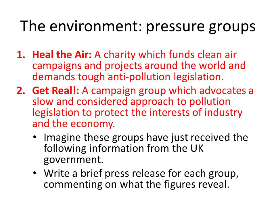 The environment: pressure groups 1.Heal the Air: A charity which funds clean air campaigns and projects around the world and demands tough anti-pollution legislation.