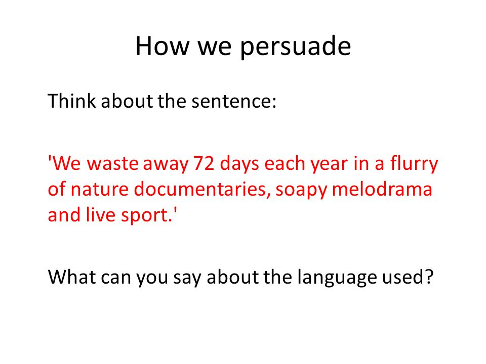 How we persuade Think about the sentence: We waste away 72 days each year in a flurry of nature documentaries, soapy melodrama and live sport. What can you say about the language used