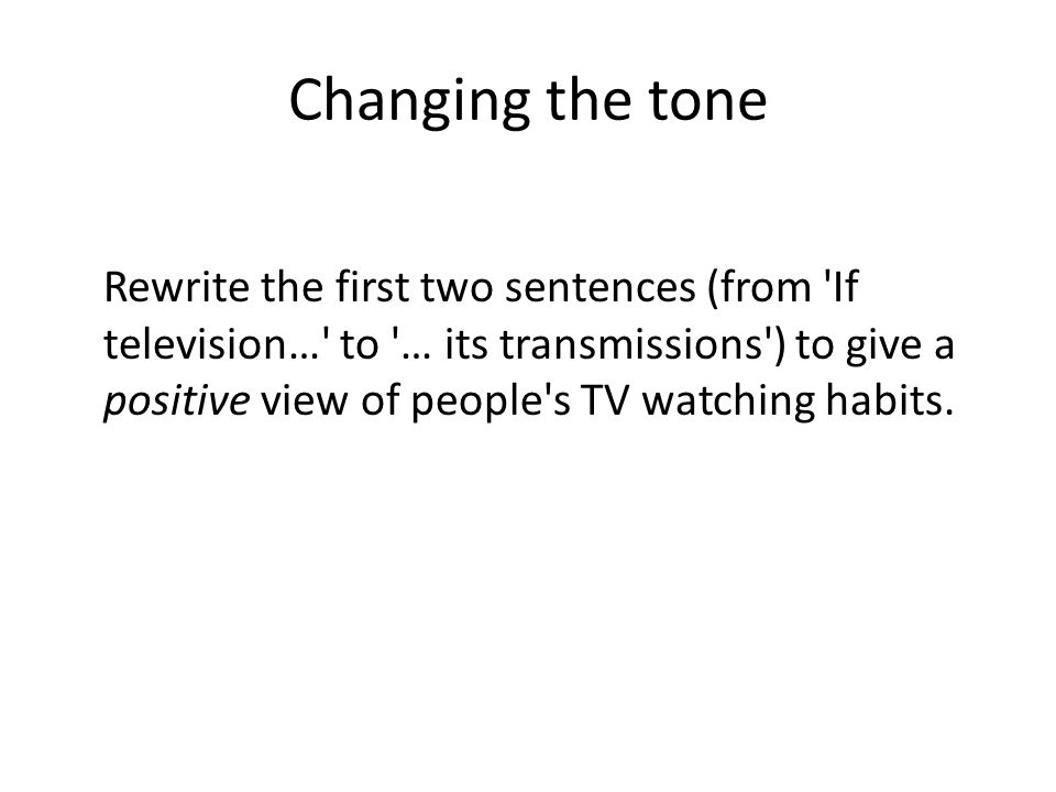 Changing the tone Rewrite the first two sentences (from If television… to … its transmissions ) to give a positive view of people s TV watching habits.