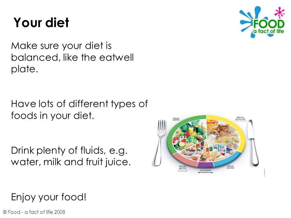 © Food - a fact of life 2008 Your diet Make sure your diet is balanced, like the eatwell plate. Have lots of different types of foods in your diet. Dr