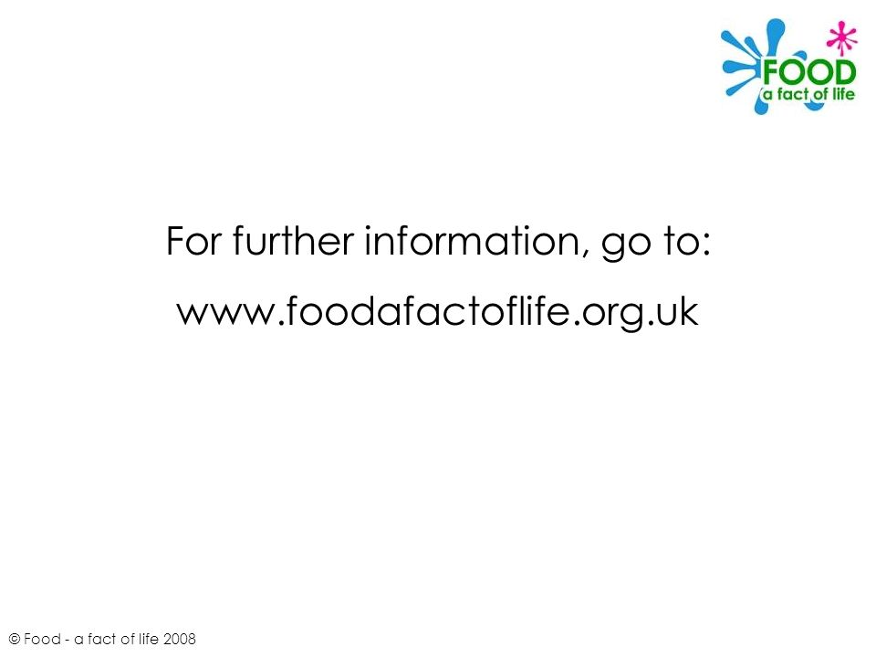 © Food - a fact of life 2008 For further information, go to: www.foodafactoflife.org.uk