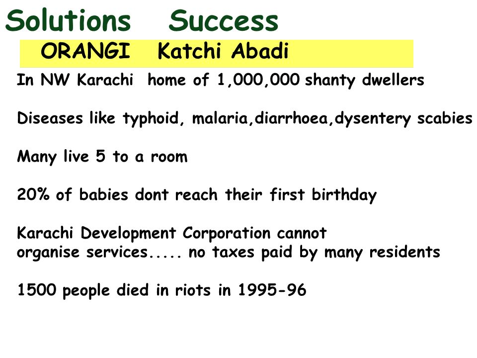 Solutions Success ORANGI Katchi Abadi In NW Karachi home of 1,000,000 shanty dwellers Diseases like typhoid, malaria,diarrhoea,dysentery scabies Many