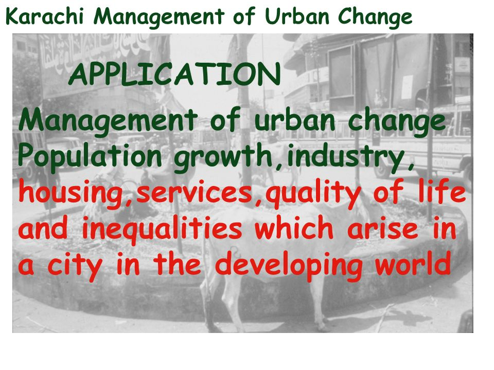 Karachi Management of Urban Change APPLICATION Management of urban change Population growth,industry, housing,services,quality of life and inequalitie