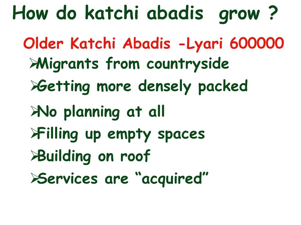 How do katchi abadis grow ? Older Katchi Abadis -Lyari 600000 Migrants from countryside Getting more densely packed No planning at all Filling up empt