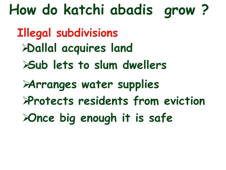 How do katchi abadis grow ? Illegal subdivisions Dallal acquires land Sub lets to slum dwellers Arranges water supplies Protects residents from evicti