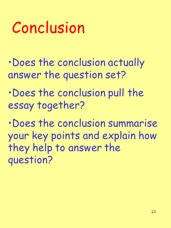 24 Conclusion Does the conclusion actually answer the question set? Does the conclusion pull the essay together? Does the conclusion summarise your ke