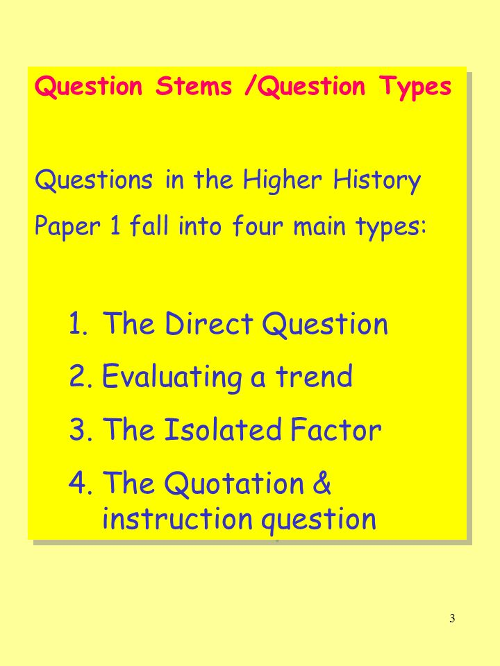 3 Question Stems /Question Types Questions in the Higher History Paper 1 fall into four main types: 1.The Direct Question 2.Evaluating a trend 3.The I