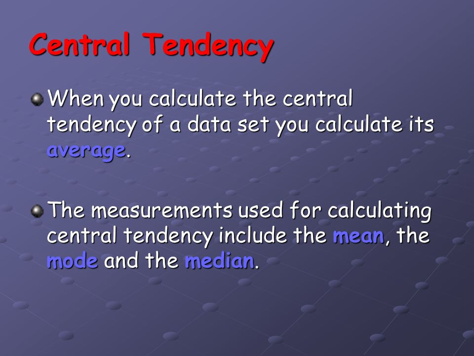 Central Tendency When you calculate the central tendency of a data set you calculate its average. The measurements used for calculating central tenden