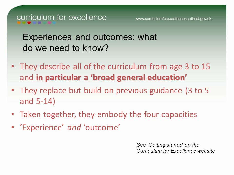 Experiences and outcomes: what do we need to know? See Getting started on the Curriculum for Excellence website in particular a broad general educatio