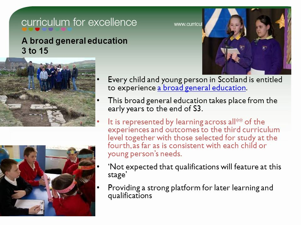 A broad general education 3 to 15 Every child and young person in Scotland is entitled to experience a broad general education.a broad general educati