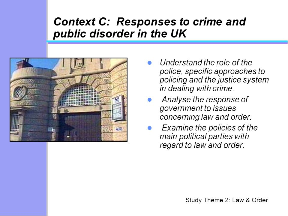 Context C: Responses to crime and public disorder in the UK Understand the role of the police, specific approaches to policing and the justice system