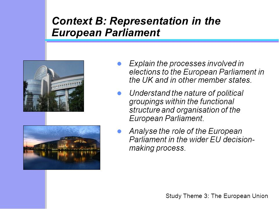 Study Theme 3: The European Union Context B: Representation in the European Parliament Explain the processes involved in elections to the European Par