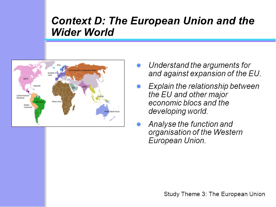 Study Theme 3: The European Union Context D: The European Union and the Wider World Understand the arguments for and against expansion of the EU.