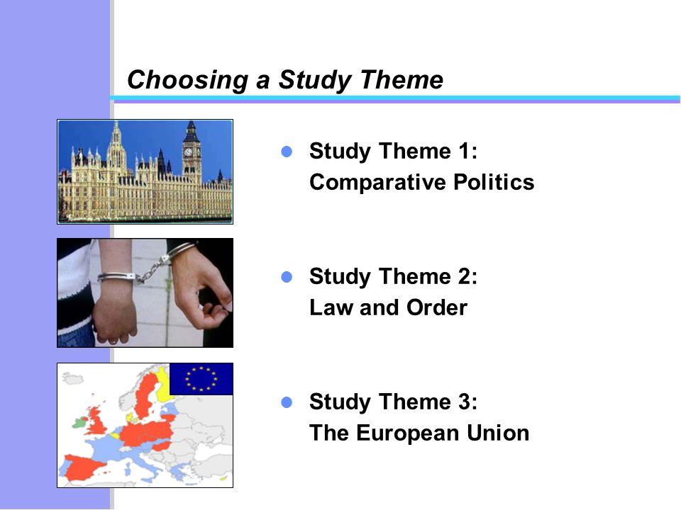 Choosing a Study Theme Study Theme 1: Comparative Politics Study Theme 2: Law and Order Study Theme 3: The European Union