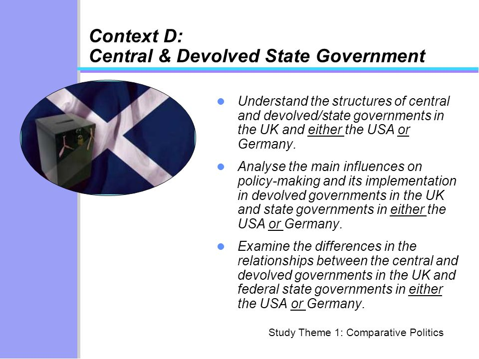 Context D: Central & Devolved State Government Understand the structures of central and devolved/state governments in the UK and either the USA or Ger