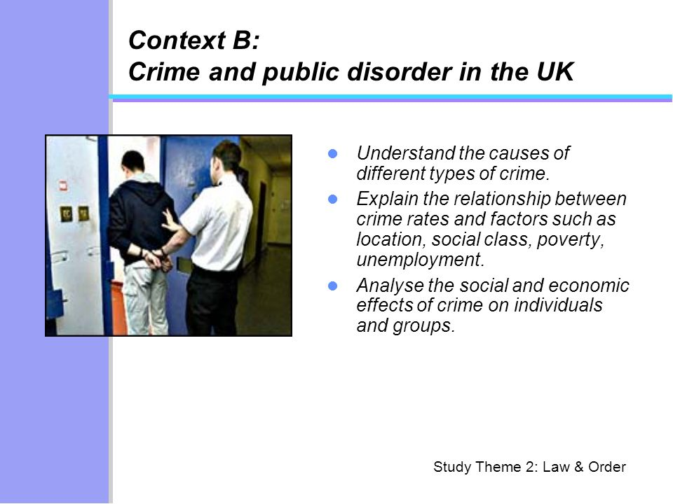 Context B: Crime and public disorder in the UK Understand the causes of different types of crime.