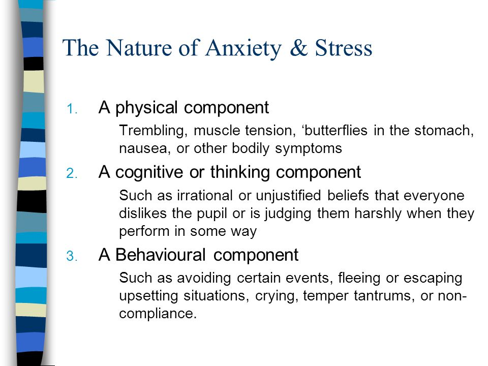 The Nature of Anxiety & Stress 1. A physical component Trembling, muscle tension, butterflies in the stomach, nausea, or other bodily symptoms 2. A co