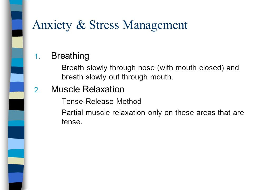 Anxiety & Stress Management 1. Breathing Breath slowly through nose (with mouth closed) and breath slowly out through mouth. 2. Muscle Relaxation Tens