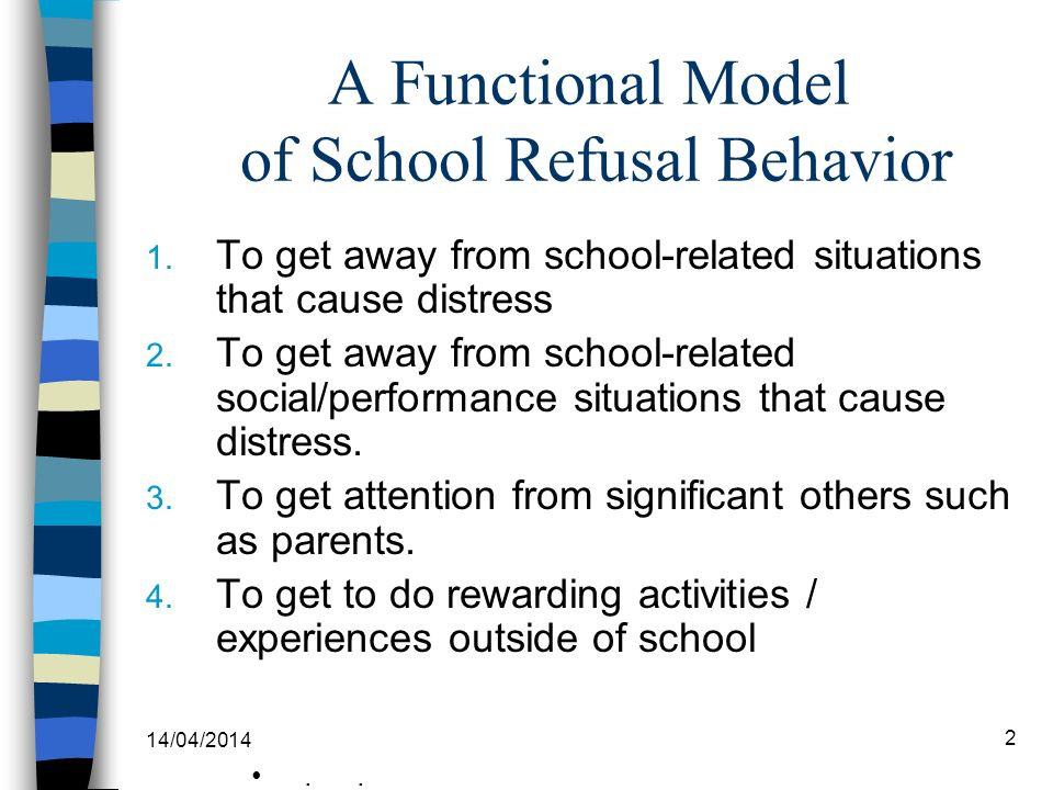 A Functional Model of School Refusal Behavior 1. To get away from school-related situations that cause distress 2. To get away from school-related soc