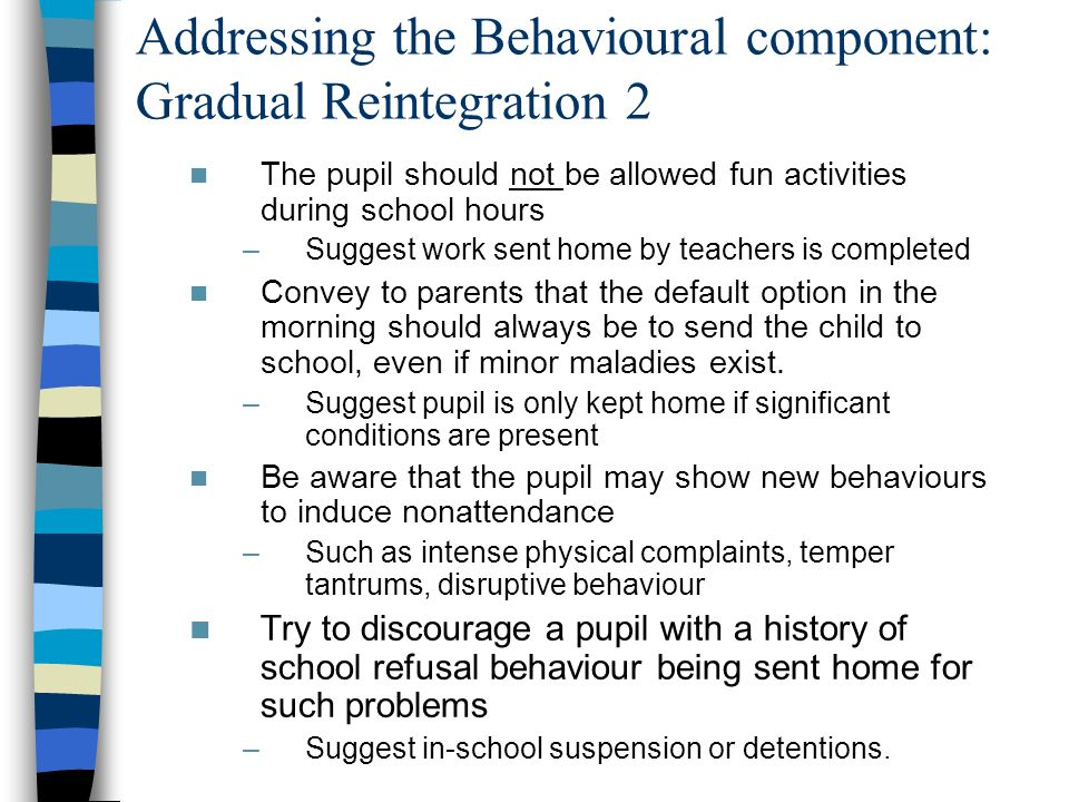 Addressing the Behavioural component: Gradual Reintegration 2 The pupil should not be allowed fun activities during school hours –Suggest work sent ho