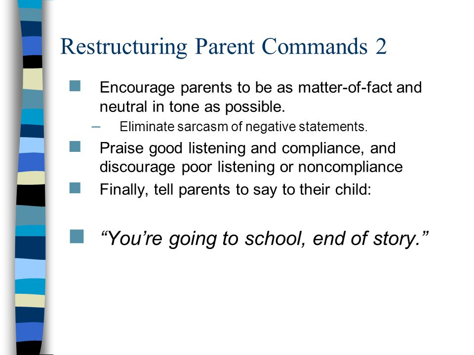 Restructuring Parent Commands 2 Encourage parents to be as matter-of-fact and neutral in tone as possible. – Eliminate sarcasm of negative statements.