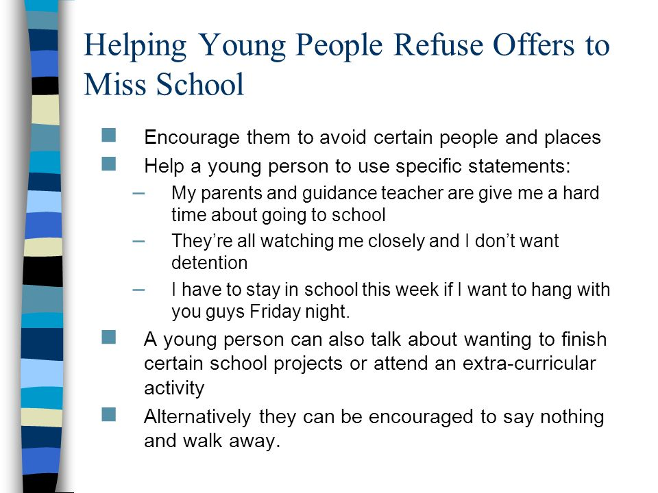 Helping Young People Refuse Offers to Miss School Encourage them to avoid certain people and places Help a young person to use specific statements: –