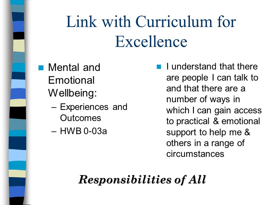 Link with Curriculum for Excellence Mental and Emotional Wellbeing: –Experiences and Outcomes –HWB 0-03a I understand that there are people I can talk